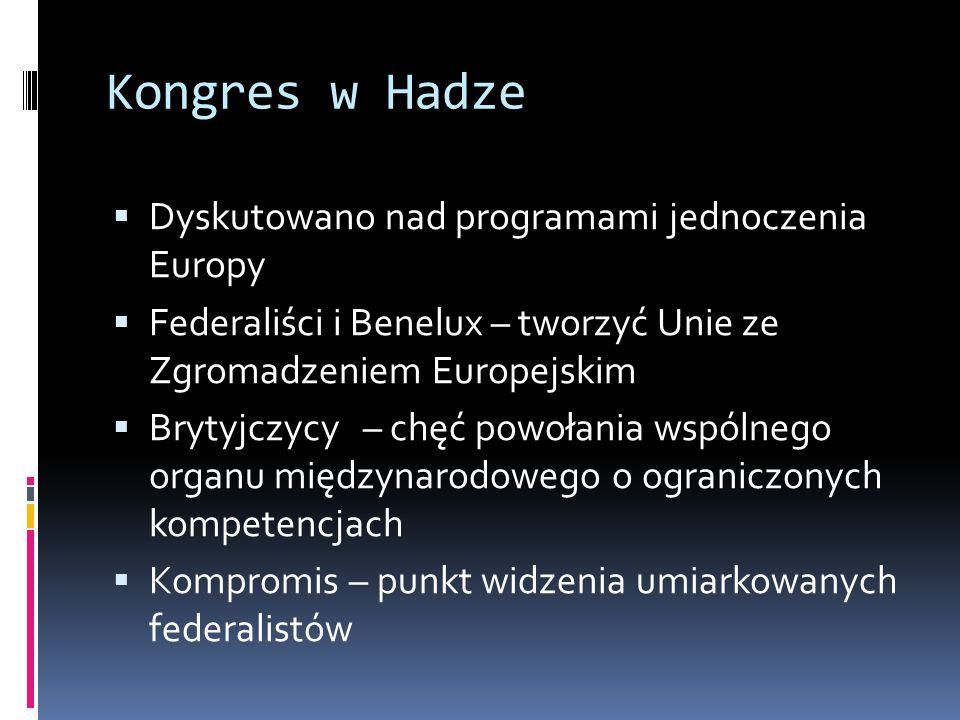 Kongres w Hadze  Dyskutowano nad programami jednoczenia Europy  Federaliści i Benelux – tworzyć Unie ze Zgromadzeniem Europejskim  Brytyjczycy – chęć powołania wspólnego organu międzynarodowego o ograniczonych kompetencjach  Kompromis – punkt widzenia umiarkowanych federalistów