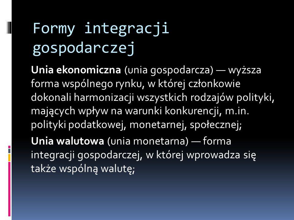 Formy integracji gospodarczej Unia ekonomiczna (unia gospodarcza) — wyższa forma wspólnego rynku, w której członkowie dokonali harmonizacji wszystkich rodzajów polityki, mających wpływ na warunki konkurencji, m.in.