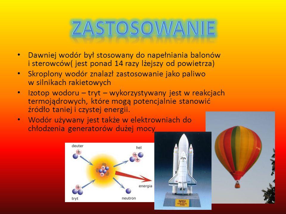 Dawniej wodór był stosowany do napełniania balonów i sterowców( jest ponad 14 razy lżejszy od powietrza) Skroplony wodór znalazł zastosowanie jako paliwo w silnikach rakietowych Izotop wodoru – tryt – wykorzystywany jest w reakcjach termojądrowych, które mogą potencjalnie stanowić źródło taniej i czystej energii.