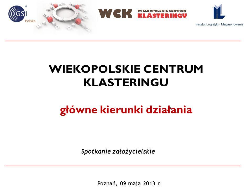 WIEKOPOLSKIE CENTRUM KLASTERINGU główne kierunki działania Spotkanie założycielskie Poznań, 09 maja 2013 r.