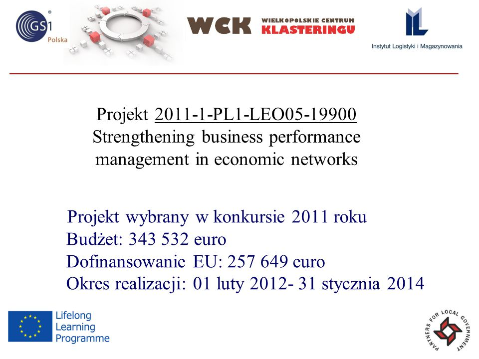 Projekt wybrany w konkursie 2011 roku Budżet: euro Dofinansowanie EU: euro Okres realizacji: 01 luty stycznia 2014 Projekt PL1-LEO Strengthening business performance management in economic networks