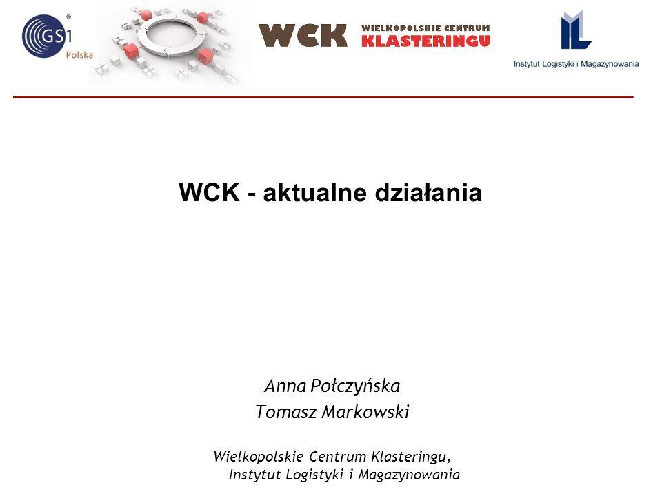 WCK - aktualne działania Anna Połczyńska Tomasz Markowski Wielkopolskie Centrum Klasteringu, Instytut Logistyki i Magazynowania