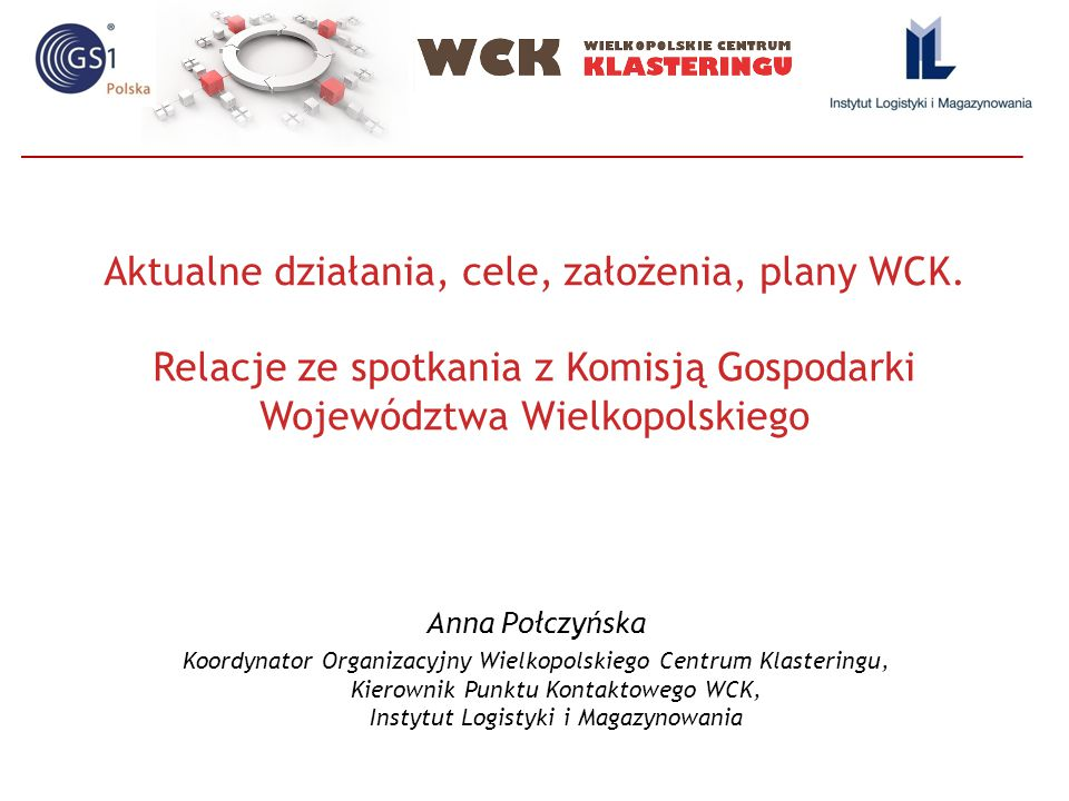 Aktualne działania, cele, założenia, plany WCK. Relacje ze spotkania z Komisją Gospodarki Województwa Wielkopolskiego Anna Połczyńska Koordynator Orga
