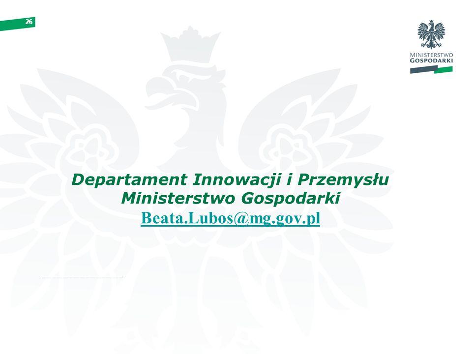 26 Departament Innowacji i Przemysłu Ministerstwo Gospodarki Beata.Lubos@mg.gov.pl Beata.Lubos@mg.gov.pl