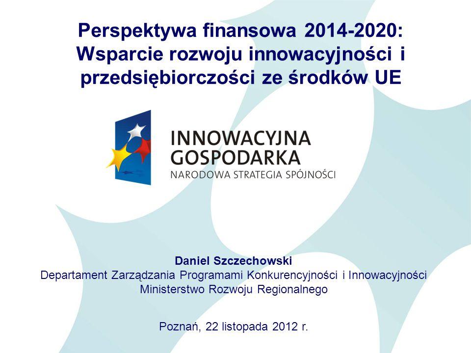 Perspektywa finansowa 2014-2020: Wsparcie rozwoju innowacyjności i przedsiębiorczości ze środków UE Daniel Szczechowski Departament Zarządzania Programami Konkurencyjności i Innowacyjności Ministerstwo Rozwoju Regionalnego Poznań, 22 listopada 2012 r.