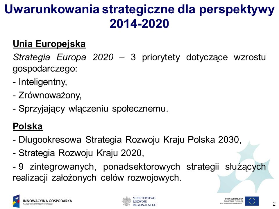 2 Uwarunkowania strategiczne dla perspektywy 2014-2020 Unia Europejska Strategia Europa 2020 – 3 priorytety dotyczące wzrostu gospodarczego: - Inteligentny, - Zrównoważony, - Sprzyjający włączeniu społecznemu.