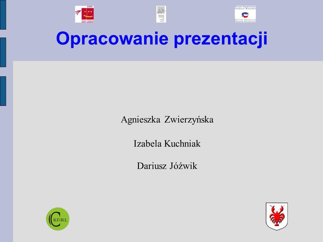 Opracowanie prezentacji Agnieszka Zwierzyńska Izabela Kuchniak Dariusz Jóźwik