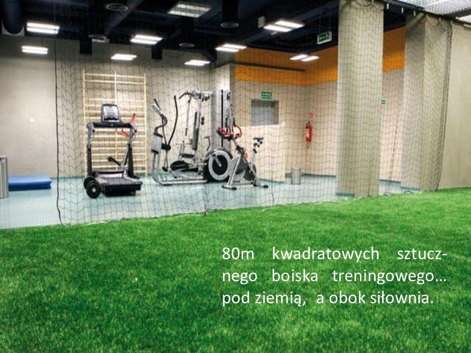 80m kwadratowych sztucz- nego boiska treningowego… pod ziemią, a obok siłownia.