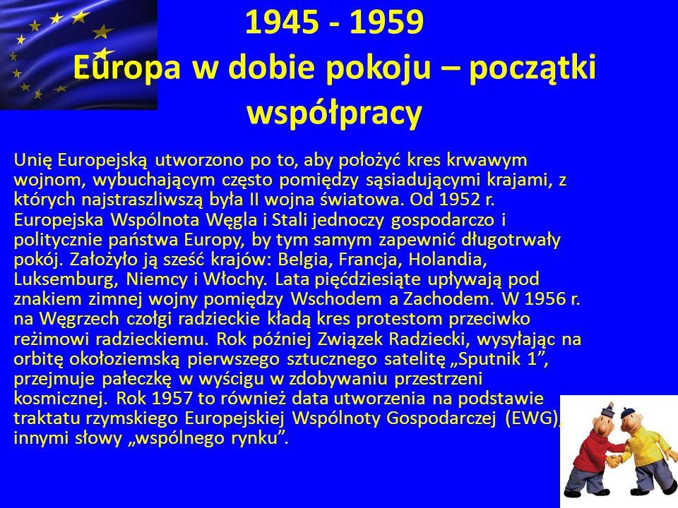 1945 - 1959 Europa w dobie pokoju – początki współpracy Unię Europejską utworzono po to, aby położyć kres krwawym wojnom, wybuchającym często pomiędzy sąsiadującymi krajami, z których najstraszliwszą była II wojna światowa.