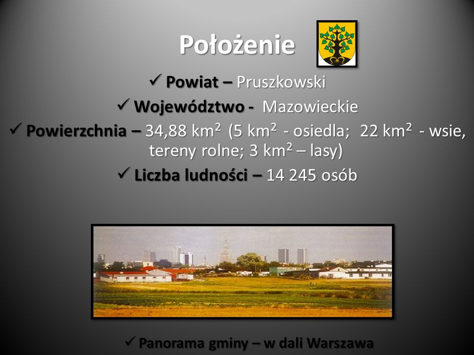 Położenie Powiat – Pruszkowski Powiat – Pruszkowski Województwo - Mazowieckie Województwo - Mazowieckie Powierzchnia – 34,88 km 2 (5 km 2 - osiedla; 22 km 2 - wsie, tereny rolne; 3 km 2 – lasy) Powierzchnia – 34,88 km 2 (5 km 2 - osiedla; 22 km 2 - wsie, tereny rolne; 3 km 2 – lasy) Liczba ludności – 14 245 osób Liczba ludności – 14 245 osób Panorama gminy – w dali Warszawa Panorama gminy – w dali Warszawa