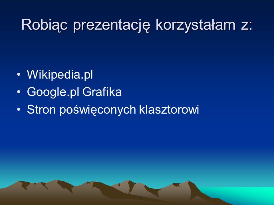 Robiąc prezentację korzystałam z: Wikipedia.pl Google.pl Grafika Stron poświęconych klasztorowi