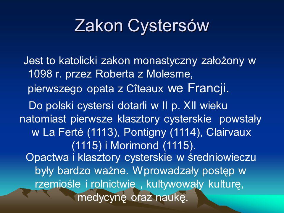 Zakon Cystersów Jest to katolicki zakon monastyczny założony w 1098 r. przez Roberta z Molesme, pierwszego opata z Cîteaux we Francji. Do polski cyste