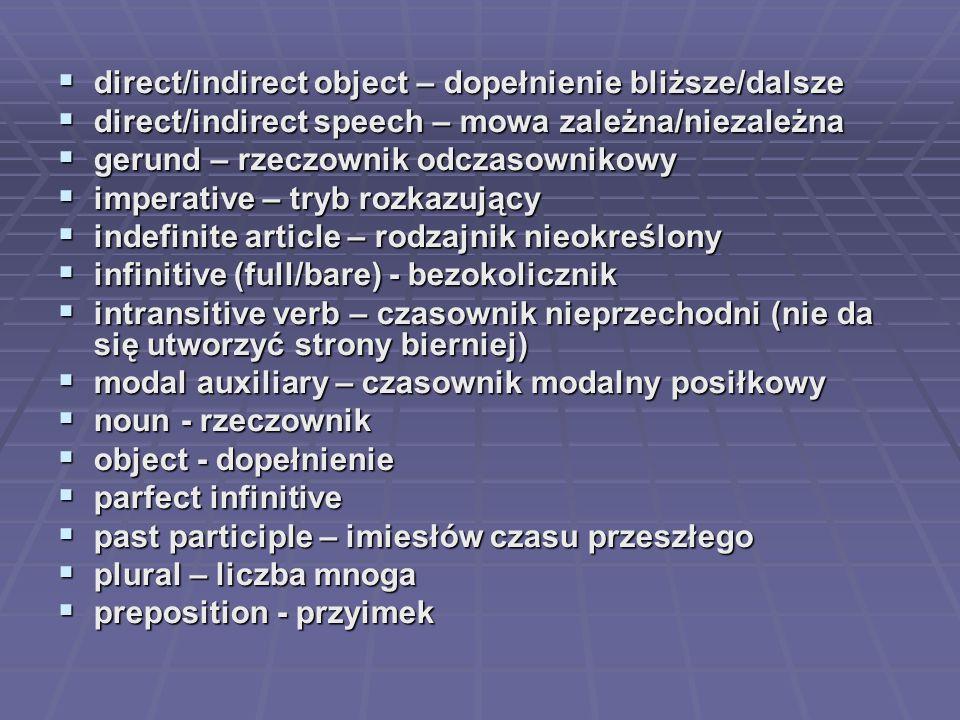 direct/indirect object – dopełnienie bliższe/dalsze  direct/indirect speech – mowa zależna/niezależna  gerund – rzeczownik odczasownikowy  impera