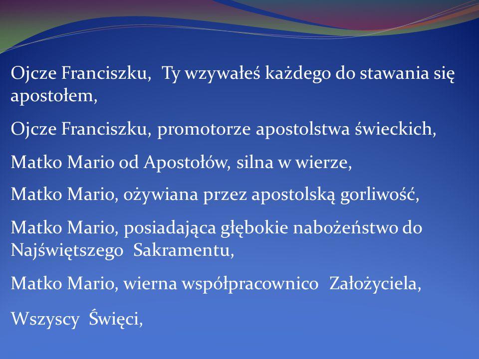 Ojcze Franciszku, Ty wzywałeś każdego do stawania się apostołem, Ojcze Franciszku, promotorze apostolstwa świeckich, Matko Mario od Apostołów, silna w wierze, Matko Mario, ożywiana przez apostolską gorliwość, Matko Mario, posiadająca głębokie nabożeństwo do Najświętszego Sakramentu, Matko Mario, wierna współpracownico Założyciela, Wszyscy Święci,