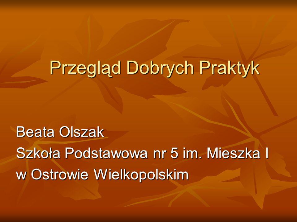 Przegląd Dobrych Praktyk Beata Olszak Szkoła Podstawowa nr 5 im. Mieszka I w Ostrowie Wielkopolskim
