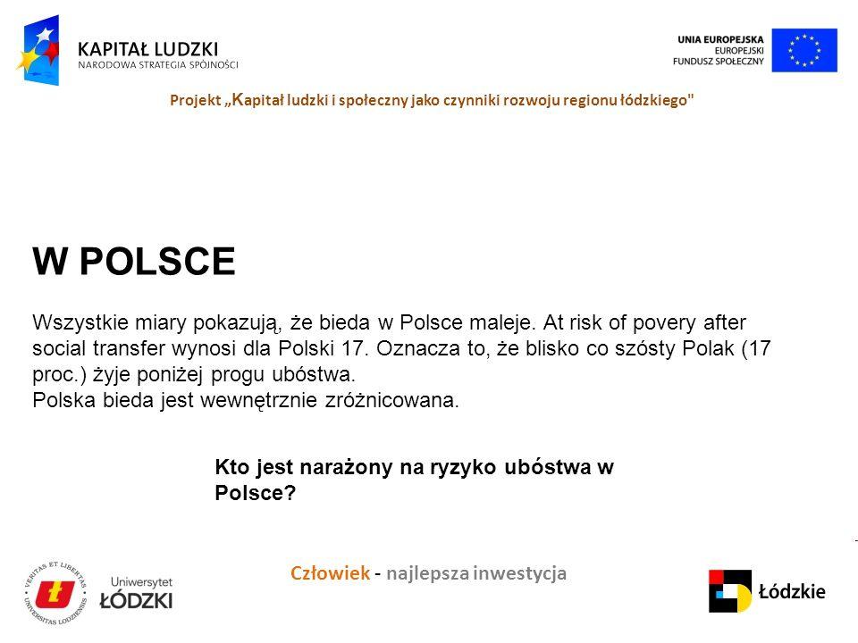 """Człowiek - najlepsza inwestycja Projekt """" K apitał ludzki i społeczny jako czynniki rozwoju regionu łódzkiego W POLSCE Wszystkie miary pokazują, że bieda w Polsce maleje."""