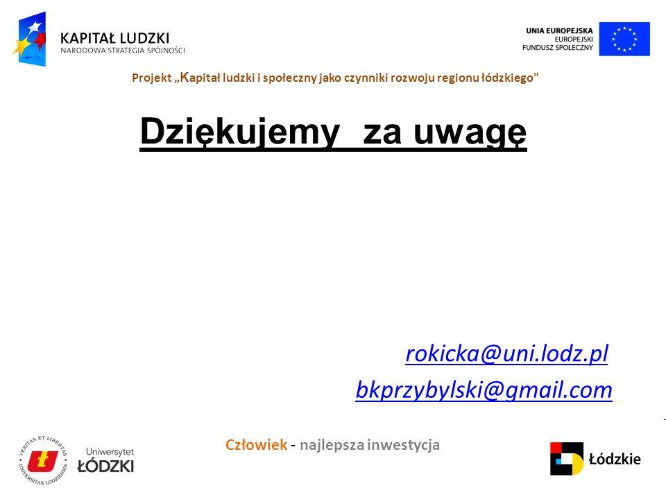 """Człowiek - najlepsza inwestycja Projekt """" K apitał ludzki i społeczny jako czynniki rozwoju regionu łódzkiego Dziękujemy za uwagę rokicka@uni.lodz.pl bkprzybylski@gmail.com"""