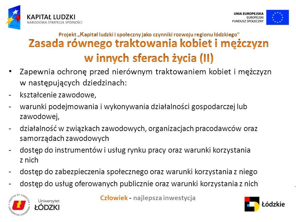 """Człowiek - najlepsza inwestycja Projekt """" K apitał ludzki i społeczny jako czynniki rozwoju regionu łódzkiego Zapewnia ochronę przed nierównym traktowaniem kobiet i mężczyzn w następujących dziedzinach: -kształcenie zawodowe, -warunki podejmowania i wykonywania działalności gospodarczej lub zawodowej, -działalność w związkach zawodowych, organizacjach pracodawców oraz samorządach zawodowych -dostęp do instrumentów i usług rynku pracy oraz warunki korzystania z nich -dostęp do zabezpieczenia społecznego oraz warunki korzystania z niego -dostęp do usług oferowanych publicznie oraz warunki korzystania z nich"""