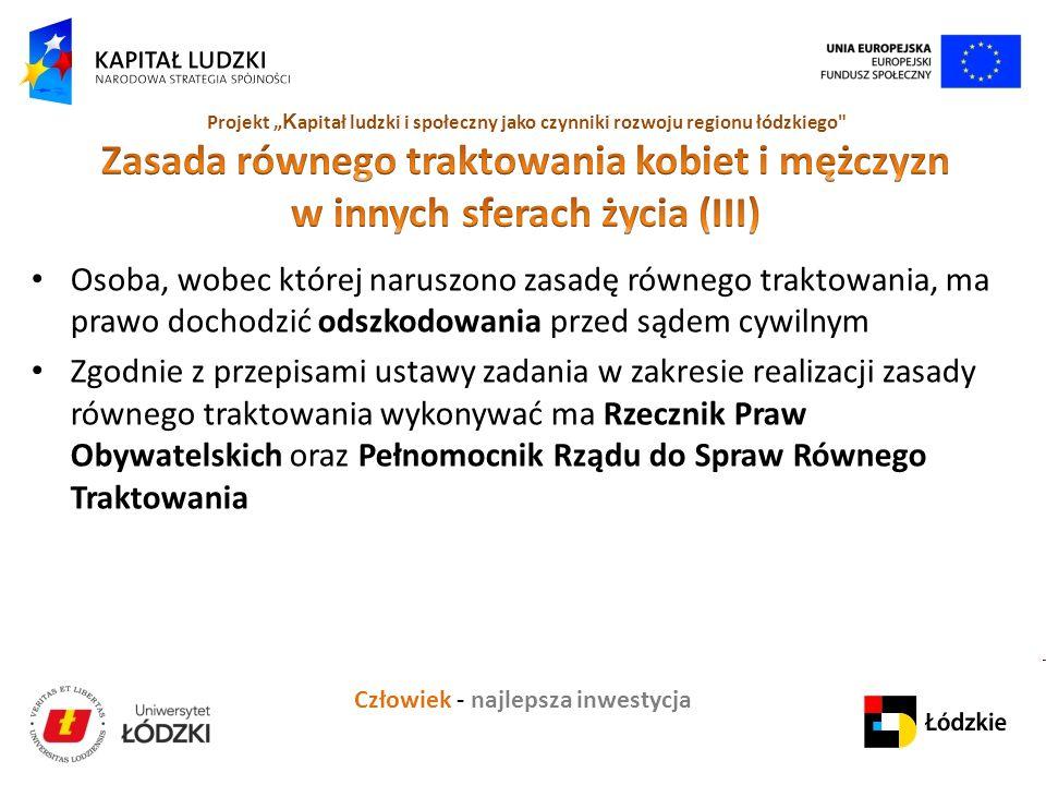 """Człowiek - najlepsza inwestycja Projekt """" K apitał ludzki i społeczny jako czynniki rozwoju regionu łódzkiego Osoba, wobec której naruszono zasadę równego traktowania, ma prawo dochodzić odszkodowania przed sądem cywilnym Zgodnie z przepisami ustawy zadania w zakresie realizacji zasady równego traktowania wykonywać ma Rzecznik Praw Obywatelskich oraz Pełnomocnik Rządu do Spraw Równego Traktowania"""