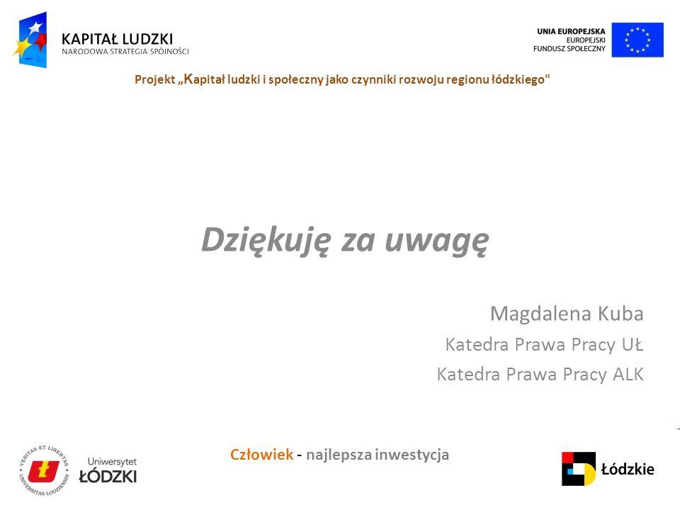 """Człowiek - najlepsza inwestycja Projekt """" K apitał ludzki i społeczny jako czynniki rozwoju regionu łódzkiego Dziękuję za uwagę Magdalena Kuba Katedra Prawa Pracy UŁ Katedra Prawa Pracy ALK"""