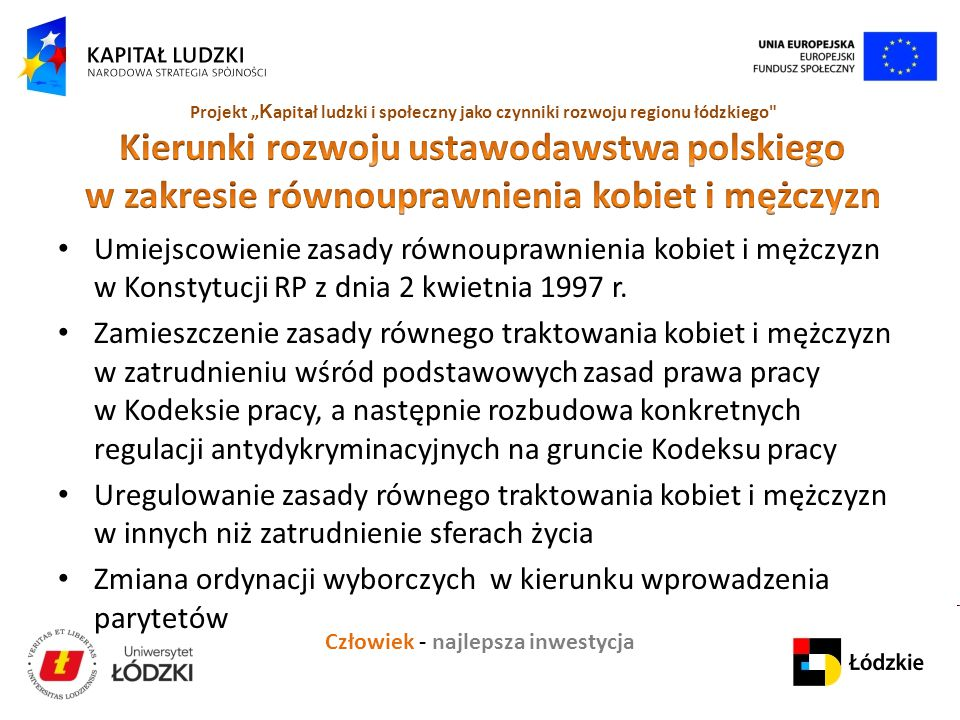 """Człowiek - najlepsza inwestycja Projekt """" K apitał ludzki i społeczny jako czynniki rozwoju regionu łódzkiego Umiejscowienie zasady równouprawnienia kobiet i mężczyzn w Konstytucji RP z dnia 2 kwietnia 1997 r."""