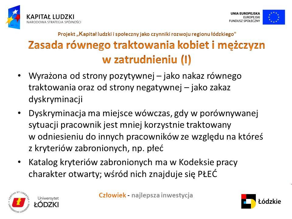 """Człowiek - najlepsza inwestycja Projekt """" K apitał ludzki i społeczny jako czynniki rozwoju regionu łódzkiego Wyrażona od strony pozytywnej – jako nakaz równego traktowania oraz od strony negatywnej – jako zakaz dyskryminacji Dyskryminacja ma miejsce wówczas, gdy w porównywanej sytuacji pracownik jest mniej korzystnie traktowany w odniesieniu do innych pracowników ze względu na któreś z kryteriów zabronionych, np."""