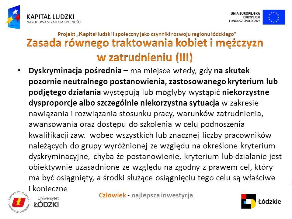 """Człowiek - najlepsza inwestycja Projekt """" K apitał ludzki i społeczny jako czynniki rozwoju regionu łódzkiego Dyskryminacja pośrednia – ma miejsce wtedy, gdy na skutek pozornie neutralnego postanowienia, zastosowanego kryterium lub podjętego działania występują lub mogłyby wystąpić niekorzystne dysproporcje albo szczególnie niekorzystna sytuacja w zakresie nawiązania i rozwiązania stosunku pracy, warunków zatrudnienia, awansowania oraz dostępu do szkolenia w celu podnoszenia kwalifikacji zaw."""