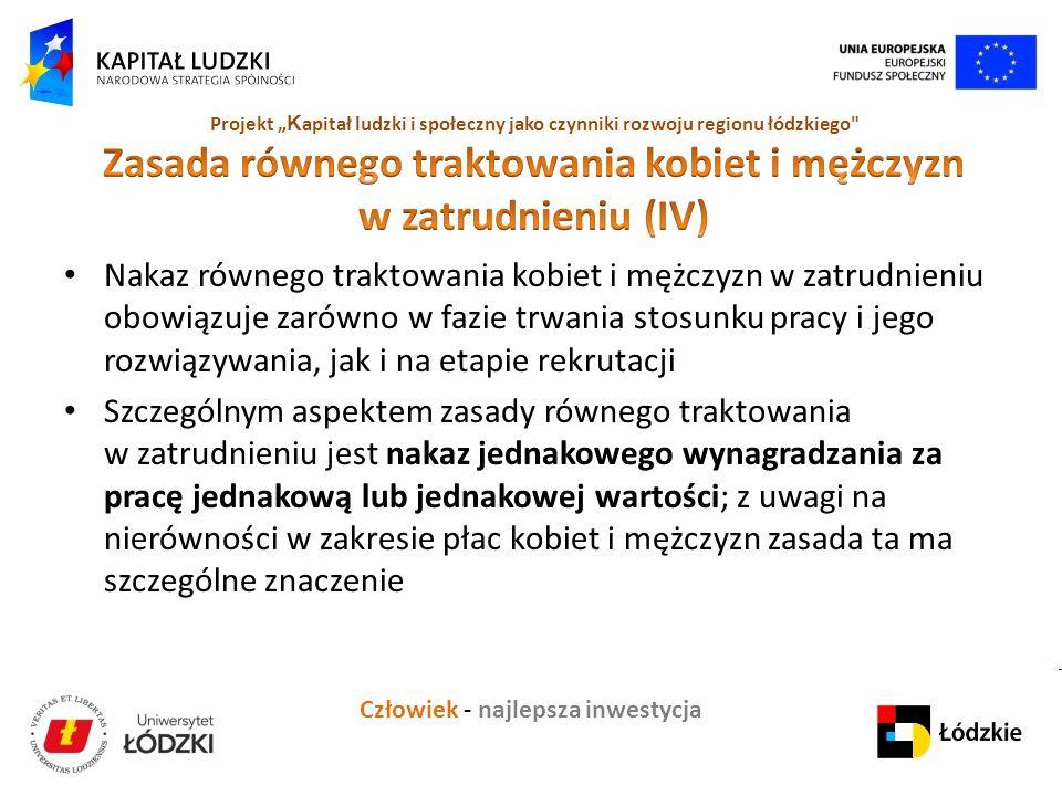 """Człowiek - najlepsza inwestycja Projekt """" K apitał ludzki i społeczny jako czynniki rozwoju regionu łódzkiego Nakaz równego traktowania kobiet i mężczyzn w zatrudnieniu obowiązuje zarówno w fazie trwania stosunku pracy i jego rozwiązywania, jak i na etapie rekrutacji Szczególnym aspektem zasady równego traktowania w zatrudnieniu jest nakaz jednakowego wynagradzania za pracę jednakową lub jednakowej wartości; z uwagi na nierówności w zakresie płac kobiet i mężczyzn zasada ta ma szczególne znaczenie"""