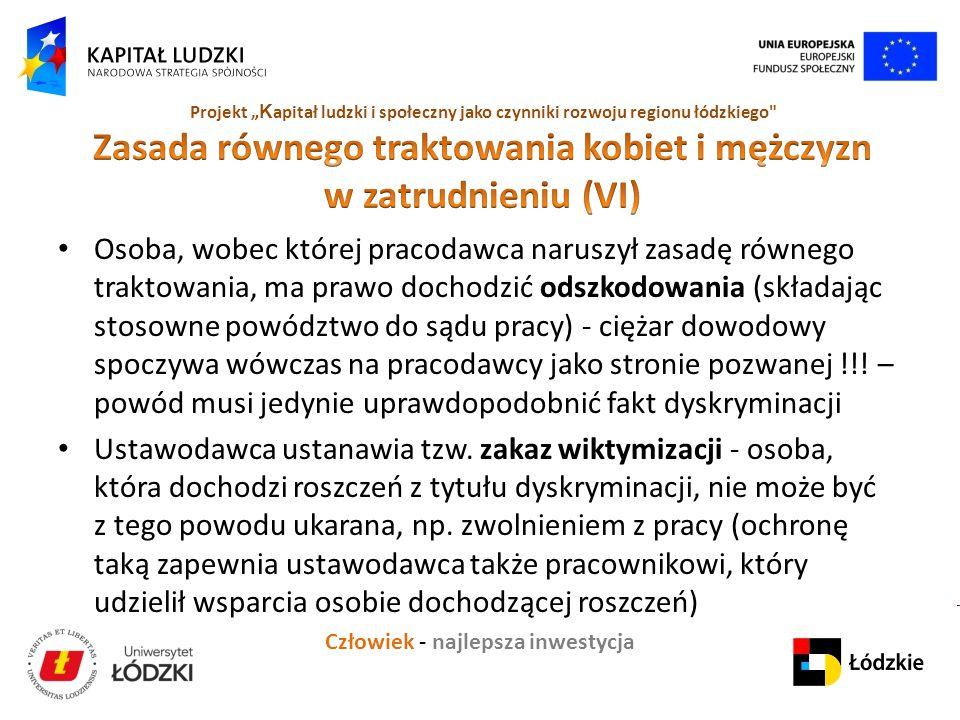 """Człowiek - najlepsza inwestycja Projekt """" K apitał ludzki i społeczny jako czynniki rozwoju regionu łódzkiego Osoba, wobec której pracodawca naruszył zasadę równego traktowania, ma prawo dochodzić odszkodowania (składając stosowne powództwo do sądu pracy) - ciężar dowodowy spoczywa wówczas na pracodawcy jako stronie pozwanej !!."""