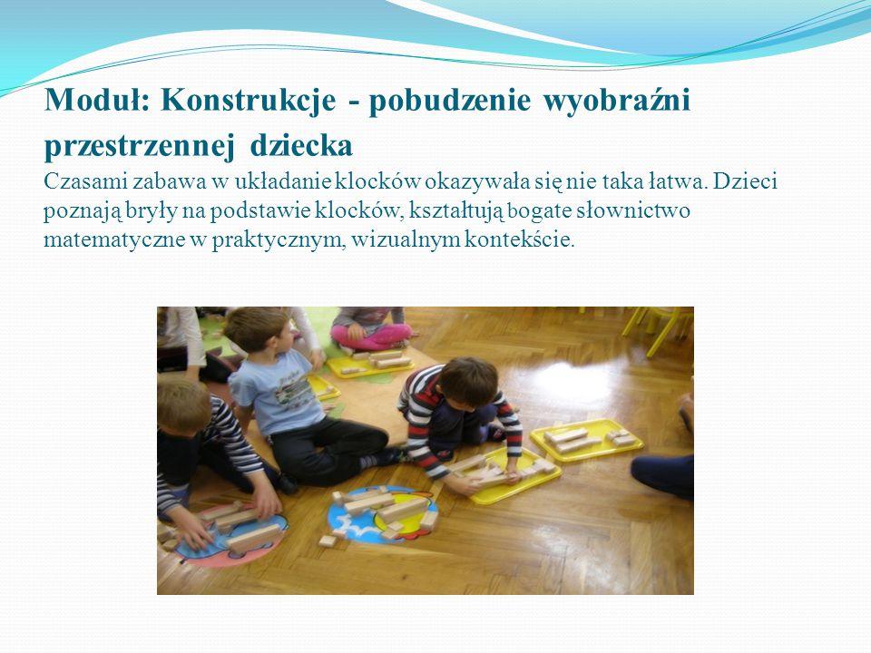 Moduł: Konstrukcje - pobudzenie wyobraźni przestrzennej dziecka Czasami zabawa w układanie klocków okazywała się nie taka łatwa. Dzieci poznają bryły