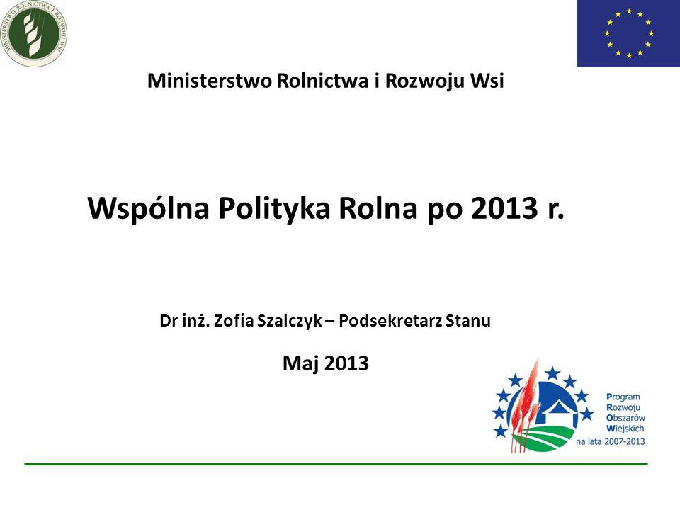Ministerstwo Rolnictwa i Rozwoju Wsi Wspólna Polityka Rolna po 2013 r. Dr inż. Zofia Szalczyk – Podsekretarz Stanu Maj 2013