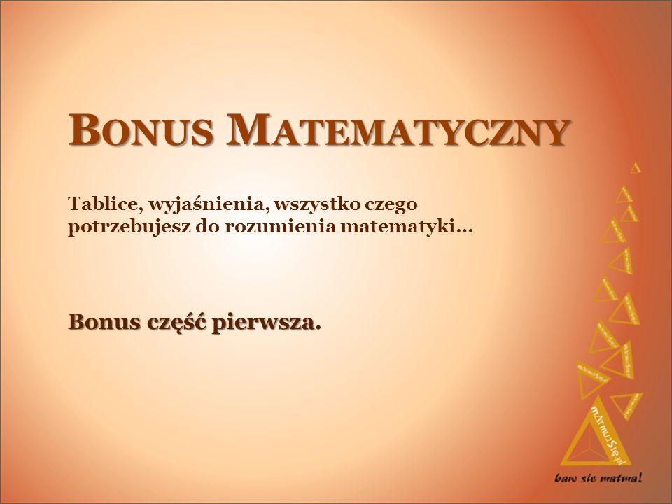 B ONUS M ATEMATYCZNY Tablice, wyjaśnienia, wszystko czego potrzebujesz do rozumienia matematyki… Bonus część pierwsza Bonus część pierwsza.