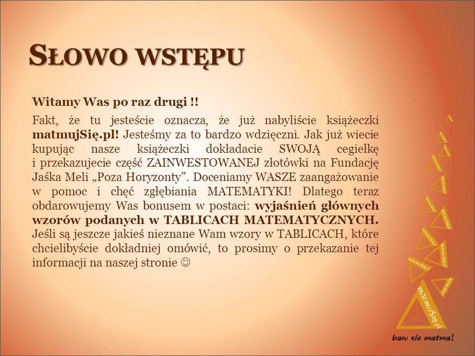 S ŁOWO WSTĘPU Witamy Was po raz drugi !! Fakt, że tu jesteście oznacza, że już nabyliście książeczki matmujSię.pl! Jesteśmy za to bardzo wdzięczni. Ja