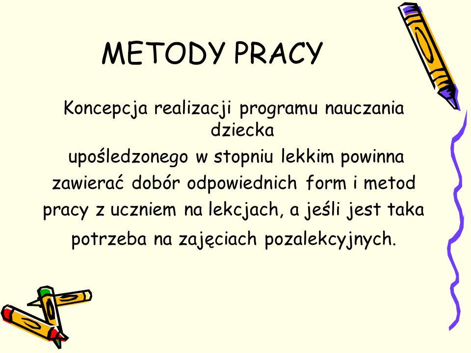 METODY PRACY Koncepcja realizacji programu nauczania dziecka upośledzonego w stopniu lekkim powinna zawierać dobór odpowiednich form i metod pracy z u