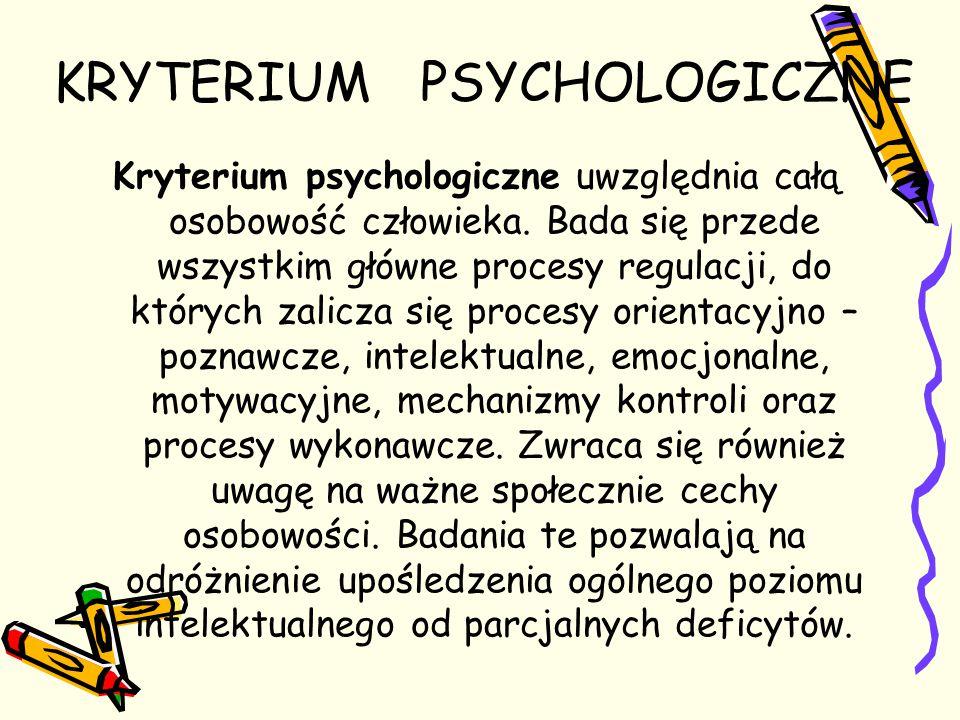 KRYTERIUM PSYCHOLOGICZNE Kryterium psychologiczne uwzględnia całą osobowość człowieka. Bada się przede wszystkim główne procesy regulacji, do których