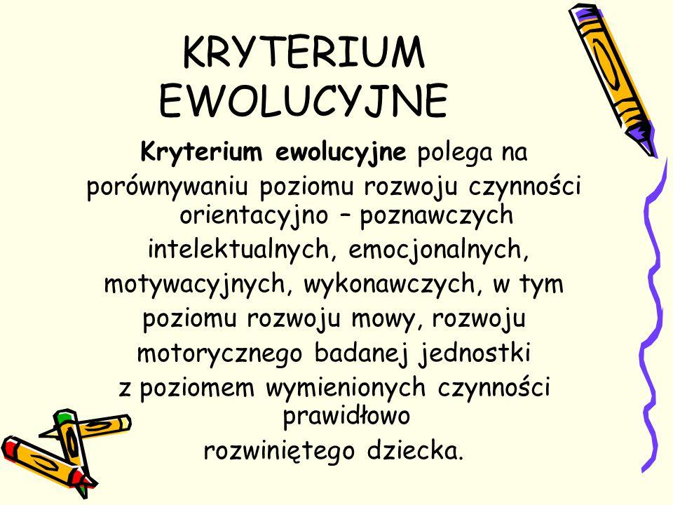KRYTERIUM EWOLUCYJNE Kryterium ewolucyjne polega na porównywaniu poziomu rozwoju czynności orientacyjno – poznawczych intelektualnych, emocjonalnych,