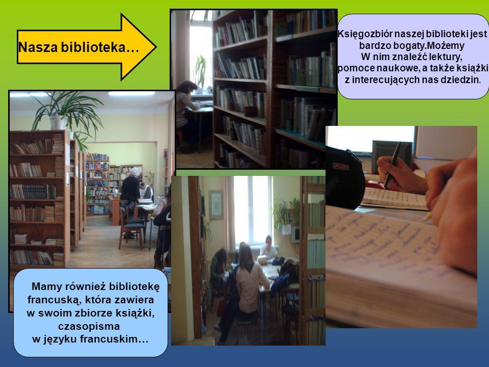 Nasza biblioteka… Mamy również bibliotekę francuską, która zawiera w swoim zbiorze książki, czasopisma w języku francuskim… Księgozbiór naszej biblioteki jest bardzo bogaty.Możemy W nim znaleźć lektury, pomoce naukowe, a także książki z interecujących nas dziedzin.