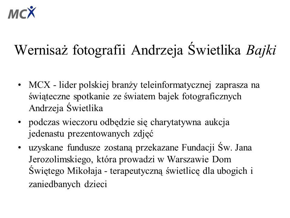 Wernisaż fotografii Andrzeja Świetlika Bajki MCX - lider polskiej branży teleinformatycznej zaprasza na świąteczne spotkanie ze światem bajek fotograficznych Andrzeja Świetlika podczas wieczoru odbędzie się charytatywna aukcja jedenastu prezentowanych zdjęć uzyskane fundusze zostaną przekazane Fundacji Św.