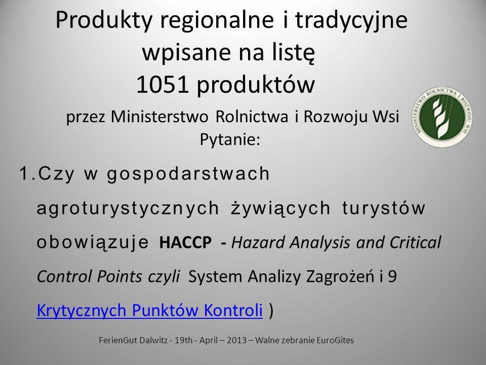 FerienGut Dalwitz - 19th - April – 2013 – Walne zebranie EuroGites 1.Czy w gospodarstwach agroturystycznych żywiących turystów obowiązuje HACCP - Hazard Analysis and Critical Control Points czyli System Analizy Zagrożeń i 9 Krytycznych Punktów Kontroli ) Krytycznych Punktów Kontroli Produkty regionalne i tradycyjne wpisane na listę 1051 produktów przez Ministerstwo Rolnictwa i Rozwoju Wsi Pytanie: