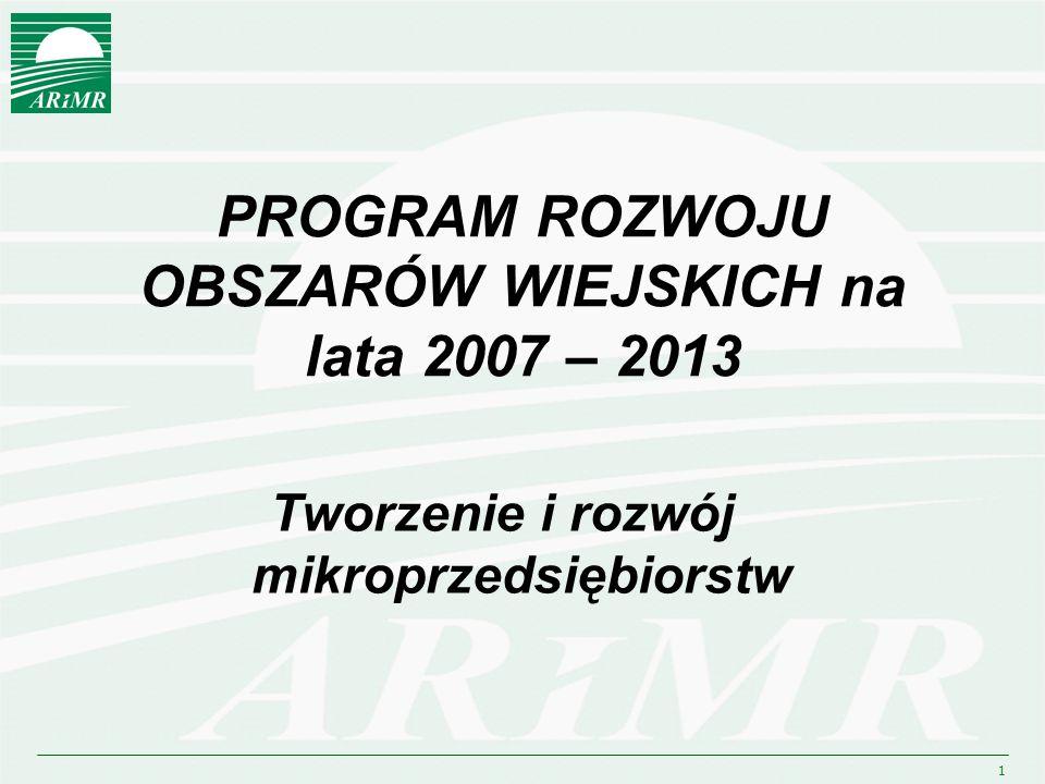 1 PROGRAM ROZWOJU OBSZARÓW WIEJSKICH na lata 2007 – 2013 Tworzenie i rozwój mikroprzedsiębiorstw