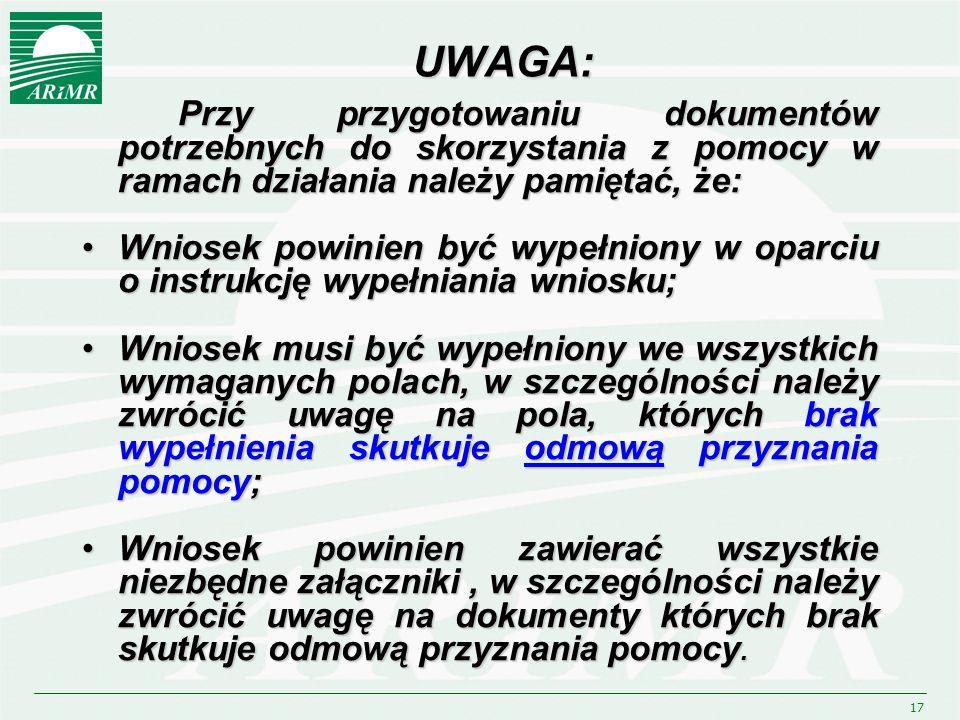 17 UWAGA: Przy przygotowaniu dokumentów potrzebnych do skorzystania z pomocy w ramach działania należy pamiętać, że: Wniosek powinien być wypełniony w