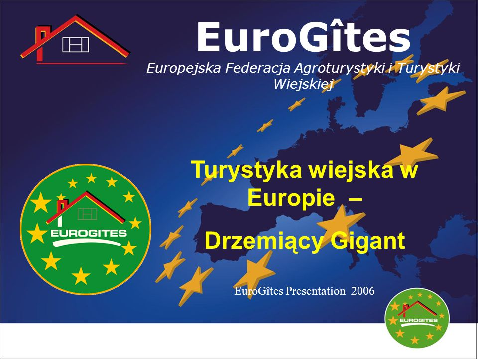 EuroGîtes Europejska Federacja Agroturystyki i Turystyki Wiejskiej Turystyka wiejska w Europie – Drzemiący Gigant EuroGîtes Presentation 2006