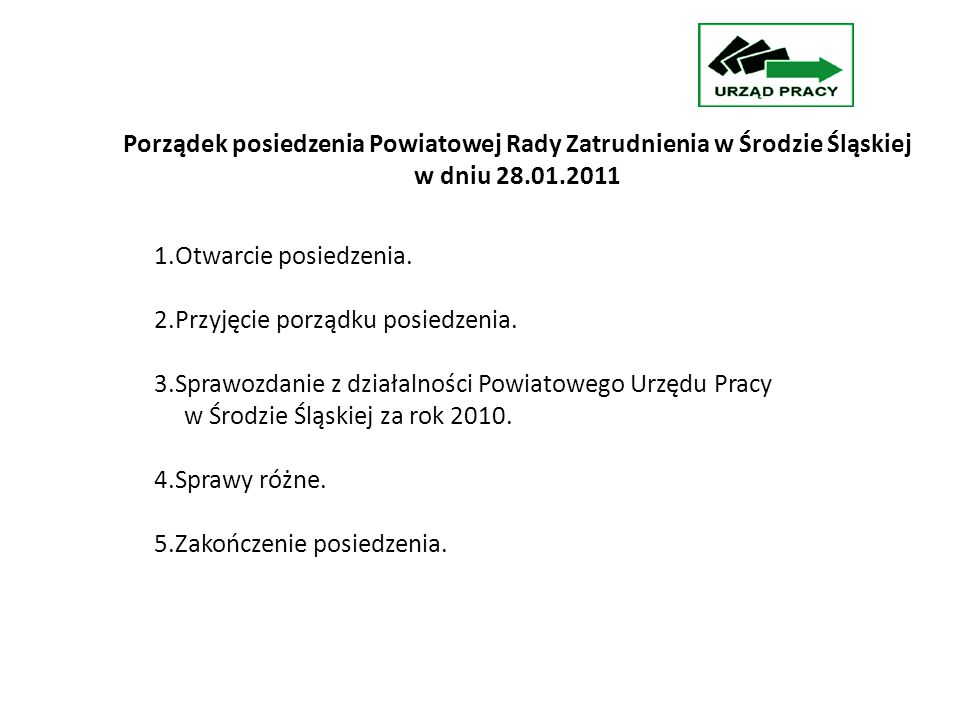 Porządek posiedzenia Powiatowej Rady Zatrudnienia w Środzie Śląskiej w dniu 28.01.2011 1.Otwarcie posiedzenia.