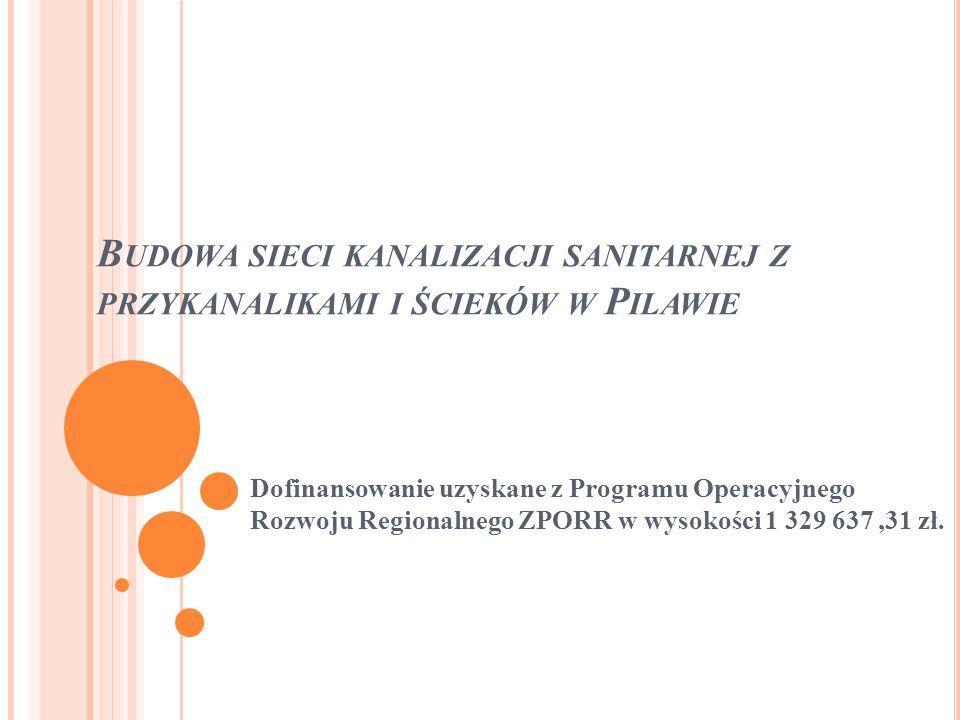 B UDOWA SIECI KANALIZACJI SANITARNEJ Z PRZYKANALIKAMI I ŚCIEKÓW W P ILAWIE Dofinansowanie uzyskane z Programu Operacyjnego Rozwoju Regionalnego ZPORR w wysokości 1 329 637,31 zł.