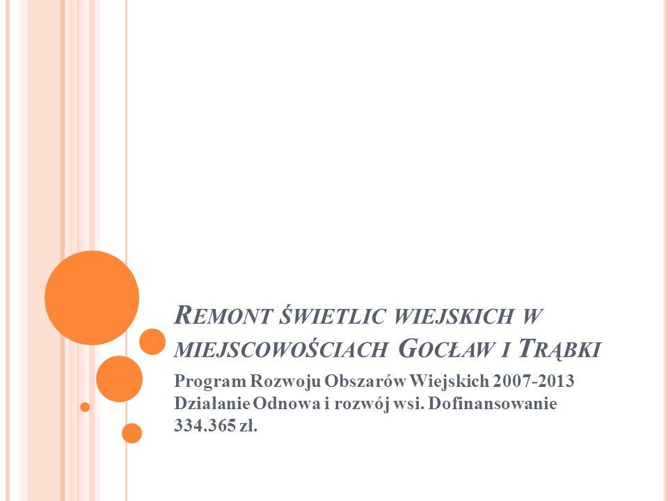 R EMONT ŚWIETLIC WIEJSKICH W MIEJSCOWOŚCIACH G OCŁAW I T RĄBKI Program Rozwoju Obszarów Wiejskich 2007-2013 Działanie Odnowa i rozwój wsi.