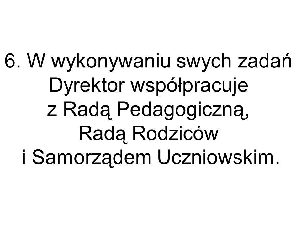 6. W wykonywaniu swych zadań Dyrektor współpracuje z Radą Pedagogiczną, Radą Rodziców i Samorządem Uczniowskim.