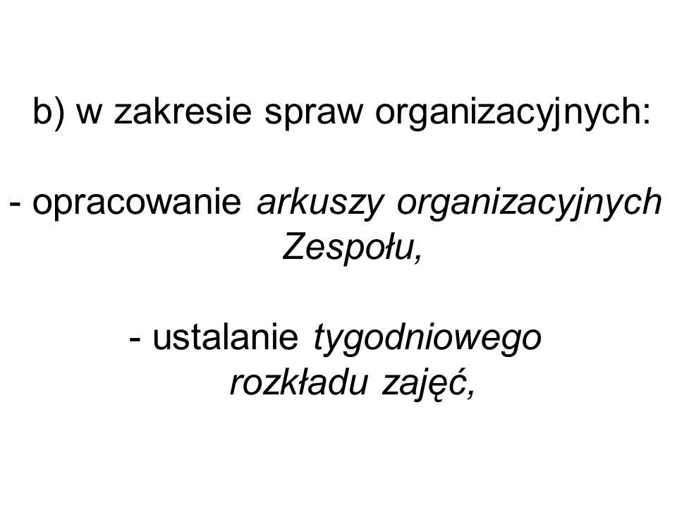 b) w zakresie spraw organizacyjnych: - opracowanie arkuszy organizacyjnych Zespołu, - ustalanie tygodniowego rozkładu zajęć,