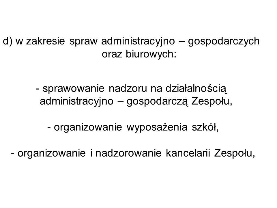 d) w zakresie spraw administracyjno – gospodarczych oraz biurowych: - sprawowanie nadzoru na działalnością administracyjno – gospodarczą Zespołu, - or