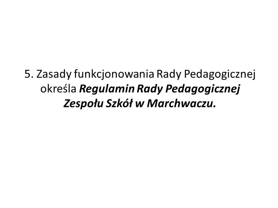 5. Zasady funkcjonowania Rady Pedagogicznej określa Regulamin Rady Pedagogicznej Zespołu Szkół w Marchwaczu.