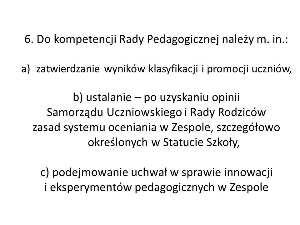 6. Do kompetencji Rady Pedagogicznej należy m. in.: a)zatwierdzanie wyników klasyfikacji i promocji uczniów, b) ustalanie – po uzyskaniu opinii Samorz